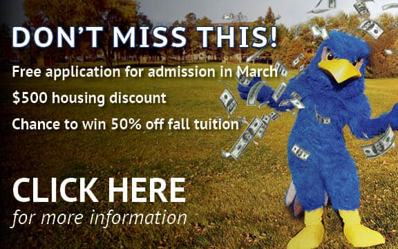 Don't miss this. Free application for admission in March; $500 housing discount; chace to win 50% off fall tuition.  CLICK HERE for more information.